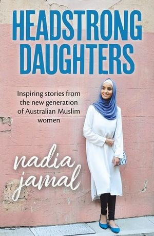 Headstrong Daughters. Inspiring stories from a new generation of Australian Muslim women.